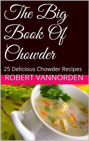 The Big Book Of Chowder: 25 Delicious Chowder Recipes Robert VanNorden