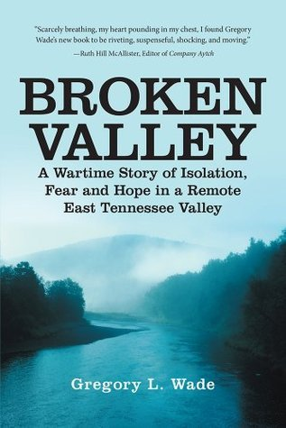 Broken Valley: A Wartime Story of Isolation, Fear and Hope in a Remote East Tennessee Valley Gregory L. Wade