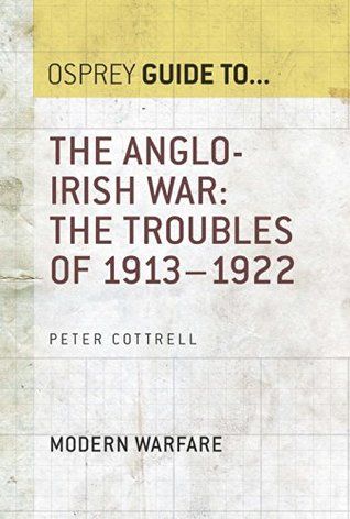 The Anglo-Irish War: The Troubles of 1913-1922: Modern Warfare (Guide To... Book 65) Peter Cottrell