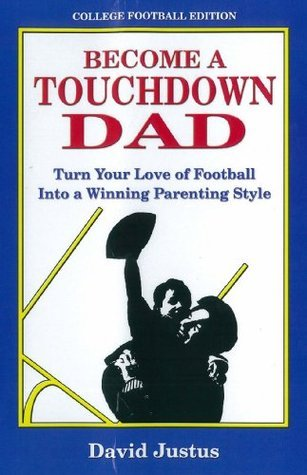 Become A Touchdown Dad: Turn your Love of Football into a Winning Parenting Style David Justus