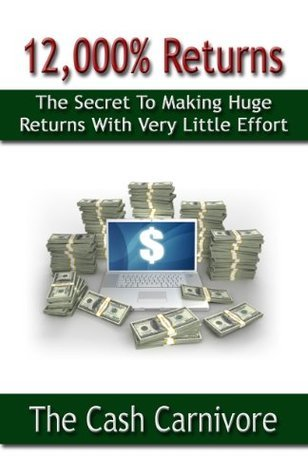 12,000% Returns: The Secret To Making Huge Returns With Very Little Effort  by  The Cash Carnivore