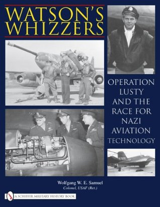 Watsons Whizzers: Operation Lusty and the Race for Nazi Aviation Technology  by  Wolfgang W.E. Samuel