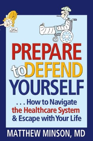 Prepare to Defend Yourself ... How to Navigate the Healthcare System and Escape with Your Life  by  Matthew Minson