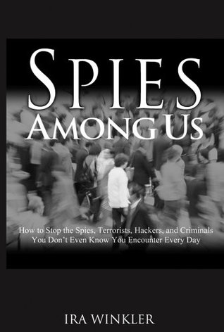 Spies Among Us: The Spies, Hackers, And Criminals Who Cost Corporations Billions  by  Ira Winkler