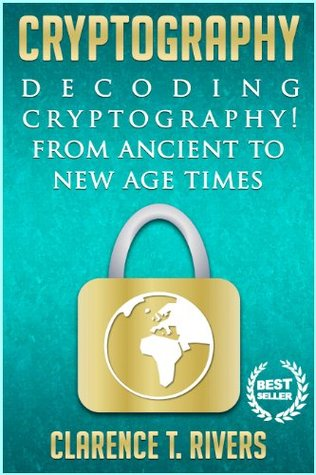 Cryptography: Decoding Cryptography! From Ancient To New Age Times... (Code Breaking, Hacking, Data Encryption, Internet Security) Clarence T. Rivers