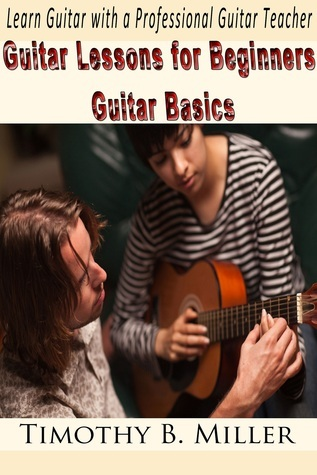 Guitar Lessons for Beginners Guitar Basics: Learn Guitar with a Professional Guitar Teacher Timothy B. Miller