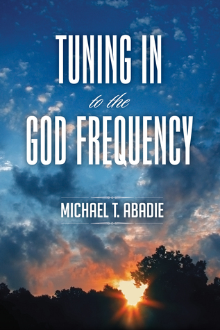 Tuning Into The God Frequency Michael T. Abadie