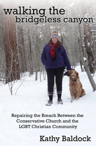 Walking the Bridgeless Canyon: Repairing the Breach Between the Conservative Church and the LGBT Christian Community Kathy Baldock