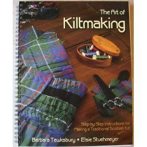 The Art of Kiltmaking: Step-by-Step Instructions for Making a Traditional Scottish Kilt Barbara Tewksbury