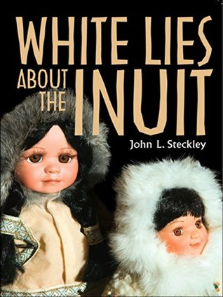 White Lies About the Inuit (Teaching Culture: UTP Ethnographies for the Classroom)  by  John Steckley