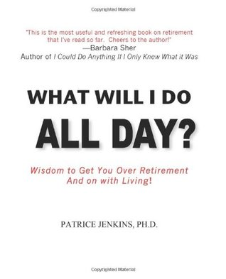 What Will I Do All Day? Wisdom to Get You Over Retirement and on With Living!  by  Patrice Jenkins