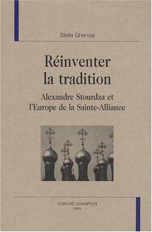 Réinventer la tradition: Alexandre Stourdza et lEurope de la Sainte-Alliance  by  Stella Ghervas