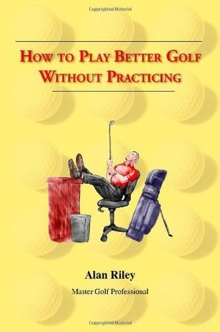 How To Play Better Golf Without Practicing Alan Riley