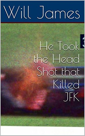 He Took the Head Shot that Killed JFK  by  Will James