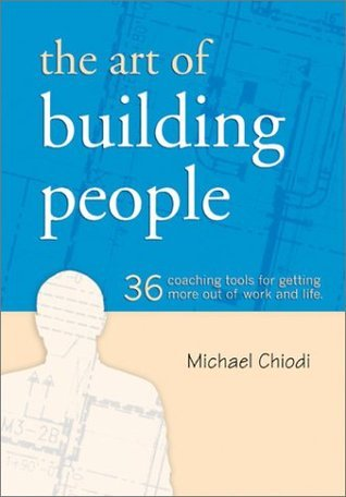The Art Of Building People: 36 Coaching Tools For Getting More Out Of Work And Life  by  Michael Chiodi
