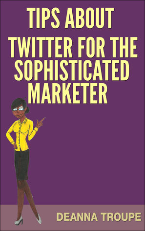 Tips About Twitter For The Sophisticated Marketer  by  DeAnna Troupe