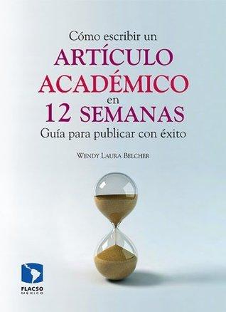 Cómo escribir un artículo académico en 12 semanas: guía para publicar con éxito Wendy Laura Belcher