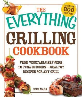The Everything Grilling Cookbook: From Vegetable Skewers to Tuna Burgers - Healthy Recipes for any Grill  by  Rick Marx