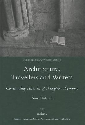 Architecture, Travellers and Writers: Constructing Histories of Perception 1640-1950 Anne Hultzsch
