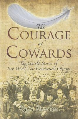 The Courage of Cowards: The Untold Stories of First World War Conscientious Objectors  by  Karyn Burnham