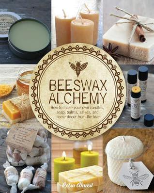 Beeswax Alchemy: How to Make Your Own Soap, Candles, Balms, Creams, and Salves from the Hive  by  Petra Ahnert