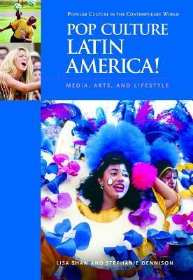 Pop Culture Latin America!: Media, Arts, and Lifestyle Lisa Shaw