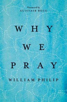Why We Pray  by  William Philip