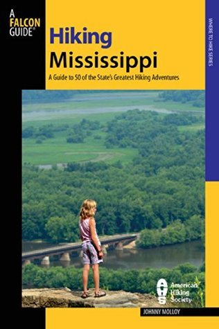 Hiking Mississippi: A Guide to 50 of the States Greatest Hiking Adventures (State Hiking Guides Series)  by  Johnny Molloy