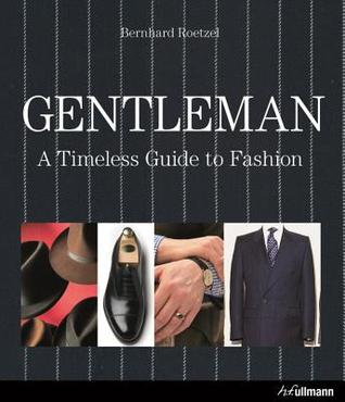 Gentleman: A Timeless Guide to Fashion Bernhard Roetzel