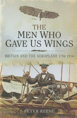 The Men Who Gave Us Wings: Britain and the Aeroplane 1796-1914 Peter Reese
