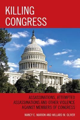 Killing Congress: Assassinations, Attempted Assassinations and Other Violence Against Members of Congress Nancy E. Marion