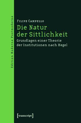 Die Natur Der Sittlichkeit: Grundlagen Einer Theorie Der Institutionen Nach Hegel Filipe Campello