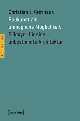 Baukunst als unmögliche Möglichkeit: Plädoyer für eine unbestimmte Architektur Christian J. Grothaus