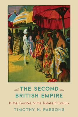 The Second British Empire: In the Crucible of the Twentieth Century  by  Timothy H Parsons