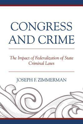 Congress and Crime: Impact of Federalization of State Criminal Laws  by  Joseph F Zimmerman
