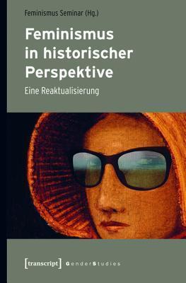Feminismus in Historischer Perspektive: Eine Reaktualisierung Feminismus Seminar