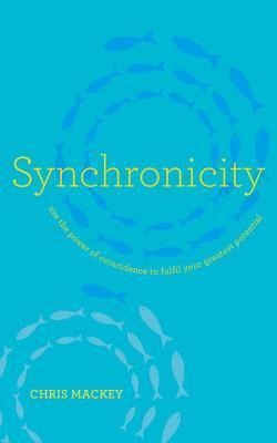 Synchronicity: Empower Your Life with the Gift of Coincidence  by  Chris Mackey