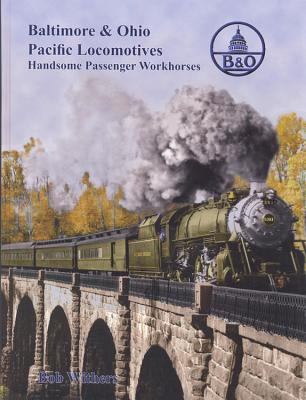 Baltimore & Ohio Pacific Locomotives: Handsome Passenger Workhorses Bob Withers