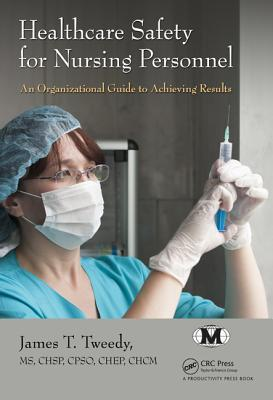 Healthcare Safety for Nursing Personnel: An Organizational Guide to Achieving Results James T Tweedy MS Chsp Cpso Chep
