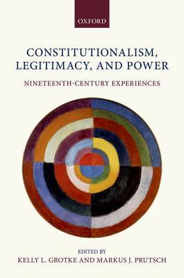 Constitutionalism, Legitimacy, and Power: Nineteenth-Century Experiences  by  Kelly L Grotke