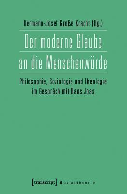 Der moderne Glaube an die Menschenwürde: Philosophie, Soziologie und Theologie im Gespräch mit Hans Joas  by  Hermann-Josef Große Kracht