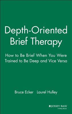 Depth Oriented Brief Therapy: How to Be Brief When You Were Trained to Be Deep and Vice Versa Bruce Ecker