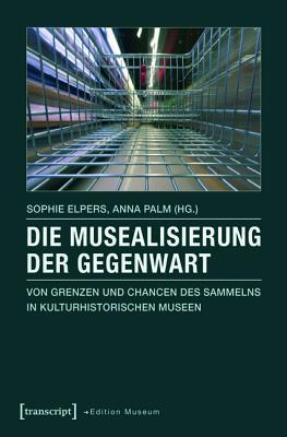 Die Musealisierung Der Gegenwart: Von Grenzen Und Chancen Des Sammelns in Kulturhistorischen Museen  by  Sophie Elpers