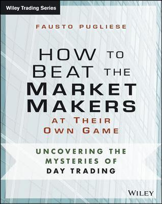 How to Beat the Market Makers at Their Own Game: Uncovering the Mysteries of Day Trading  by  Fausto Pugliese
