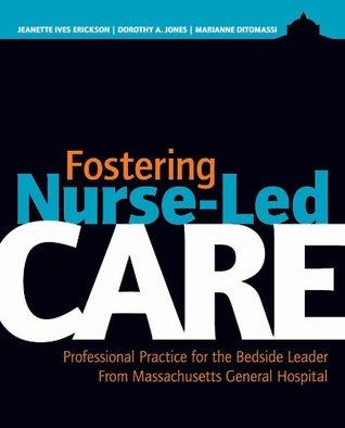 Fostering Nurse-Led Care: Professional Practice for the Bedside Leader Jeanette Ives Erickson