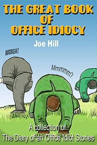 The Great Book of Office Idiocy: A Collection of The Diary of an Office Idiot Stories Joe   Hill