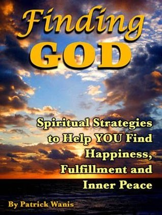 Finding God -Spiritual strategies to help you find happiness, fulfillment and inner peace Patrick Wanis