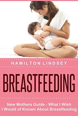 Breastfeeding: New Mothers Guide - What I Wish I Would of Known About Breastfeeding  by  Hamilton Lindsey