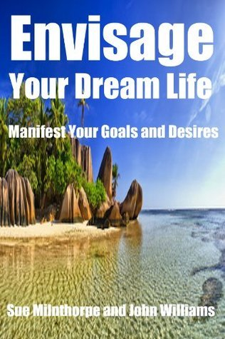 Envisage Your Dream Life: Manifest Your Goals and Desires  by  Sue Milnthorpe