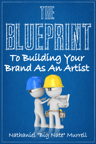 The Blueprint To Building Your Brand As An Independent Artist  by  Nathaniel Big Nate Murrell